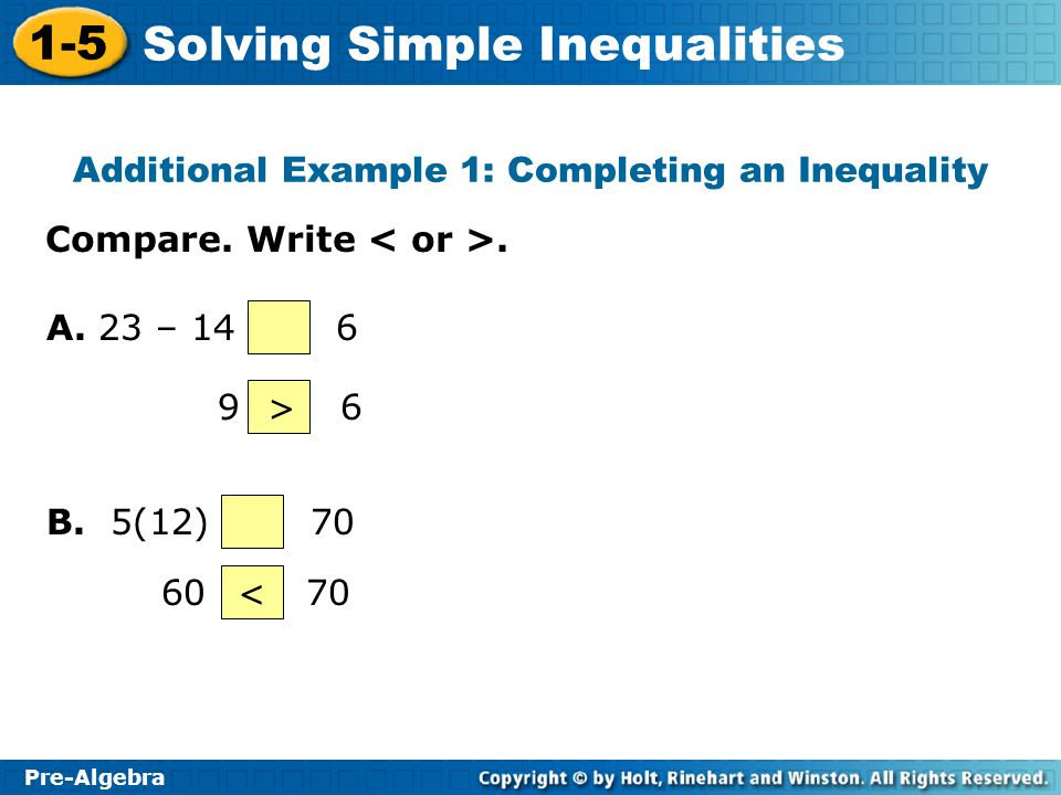 1-5 Solving Simple Inequalities Pre-Algebra Additional Example 1: Completing an Inequality Compare. Write. A. 23 – 14 6 9 6> B. 5(12) 70 60 70<
