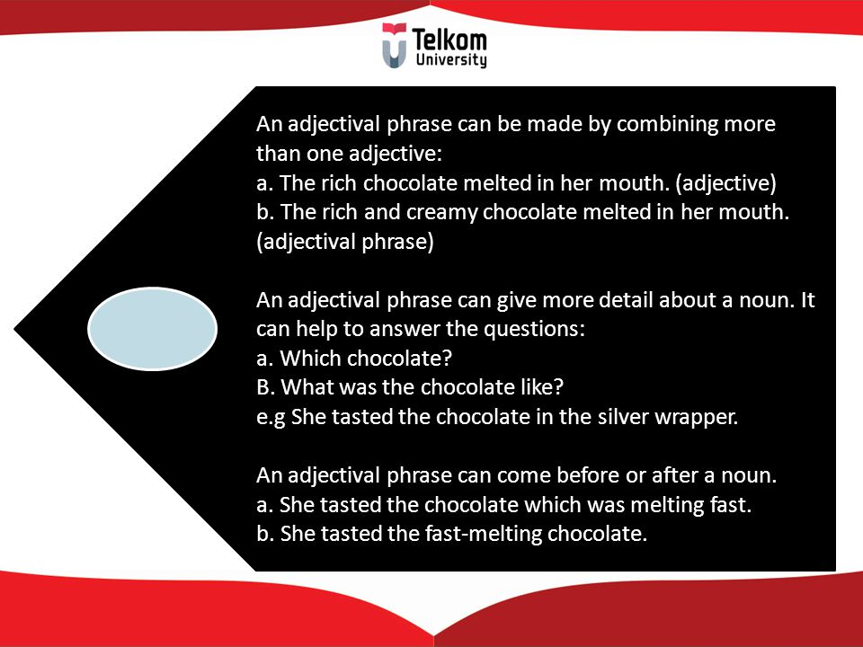An adjectival phrase can be made by combining more than one adjective: a. The rich chocolate melted in her mouth. (adjective) b. The rich and creamy c