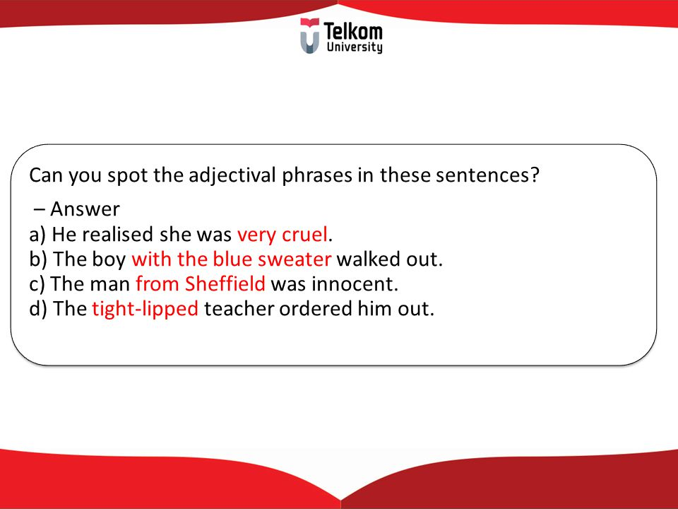 Can you spot the adjectival phrases in these sentences? – Answer a) He realised she was very cruel. b) The boy with the blue sweater walked out. c) Th