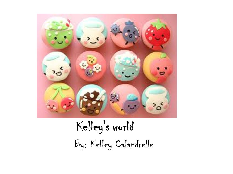 Kelley s world By: Kelley Calandrelle