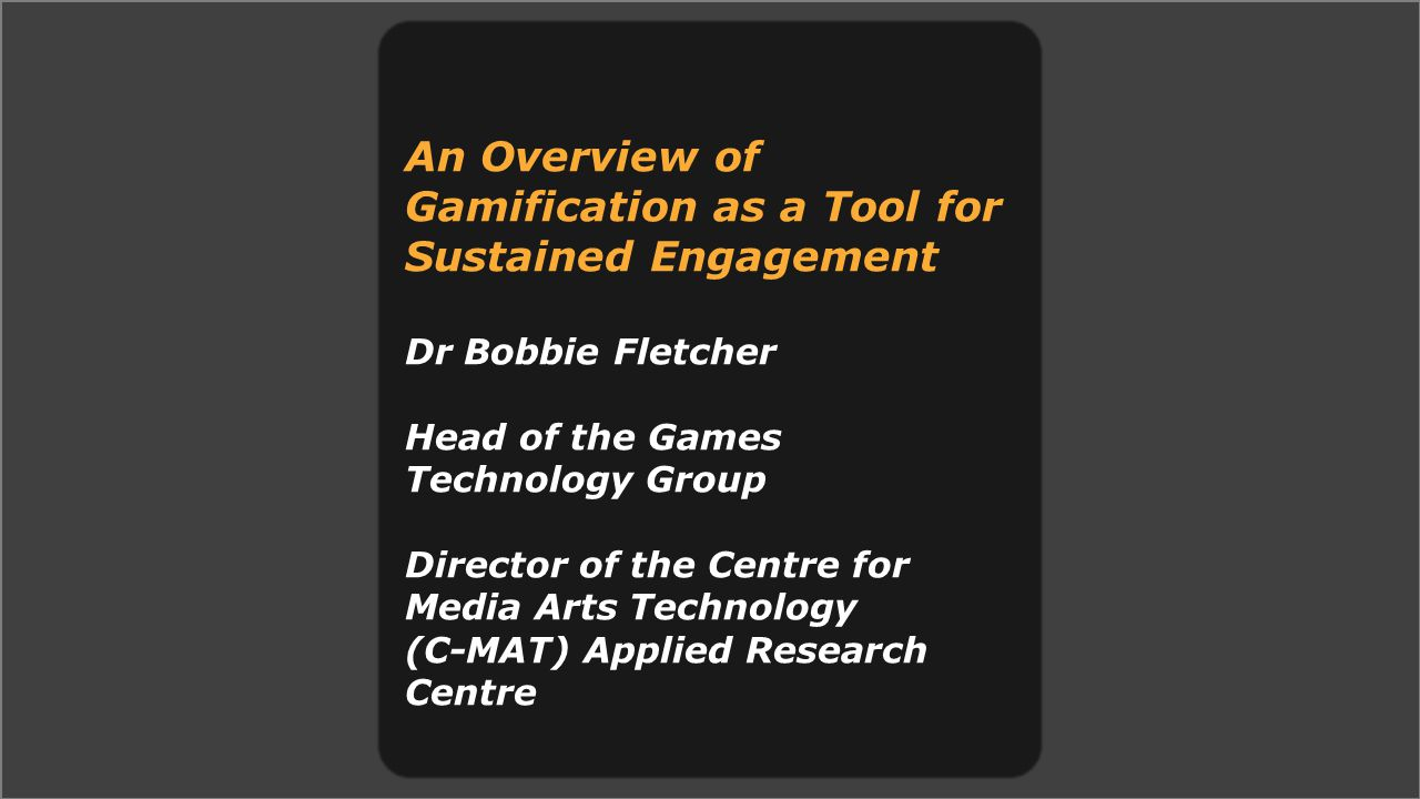 An Overview of Gamification as a Tool for Sustained Engagement Dr Bobbie Fletcher Head of the Games Technology Group Director of the Centre for Media Arts Technology (C-MAT) Applied Research Centre