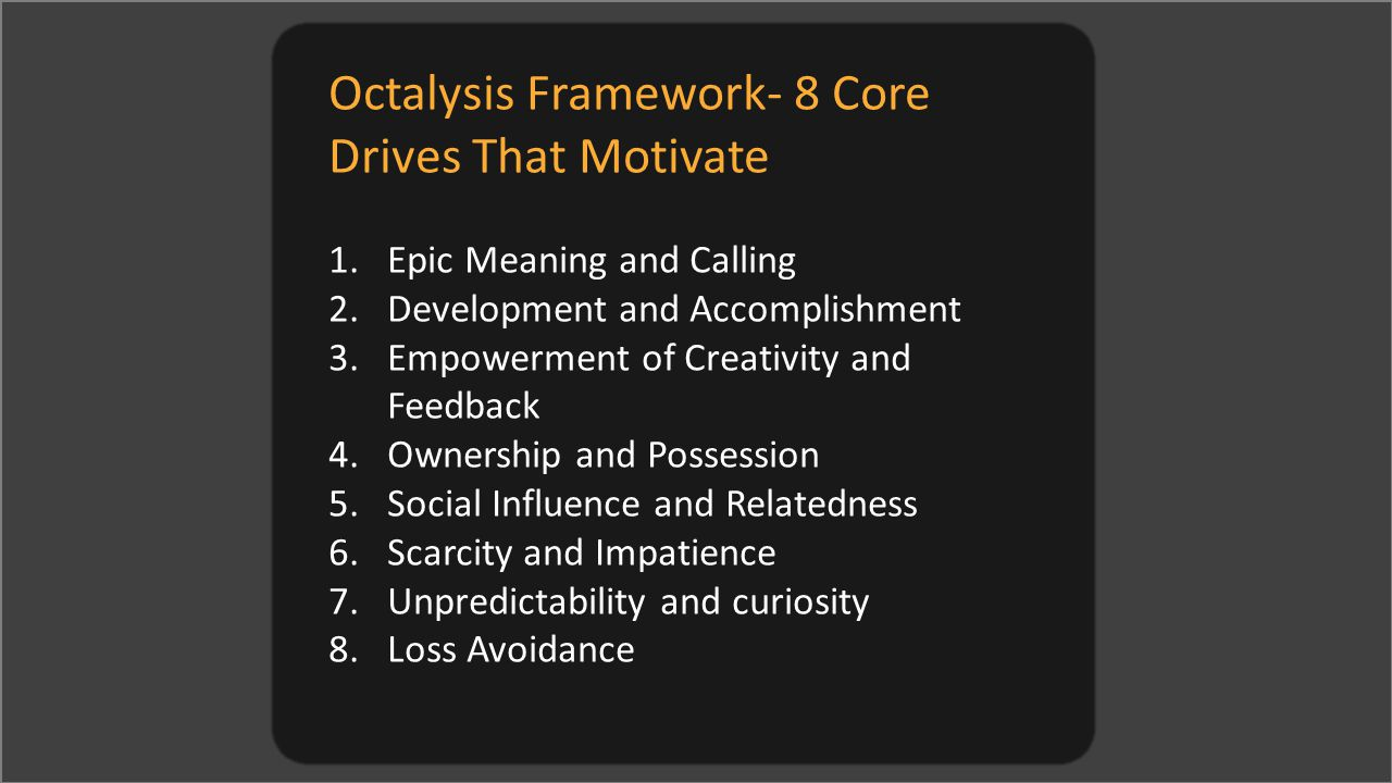 Octalysis Framework- 8 Core Drives That Motivate 1.Epic Meaning and Calling 2.Development and Accomplishment 3.Empowerment of Creativity and Feedback 4.Ownership and Possession 5.Social Influence and Relatedness 6.Scarcity and Impatience 7.Unpredictability and curiosity 8.Loss Avoidance