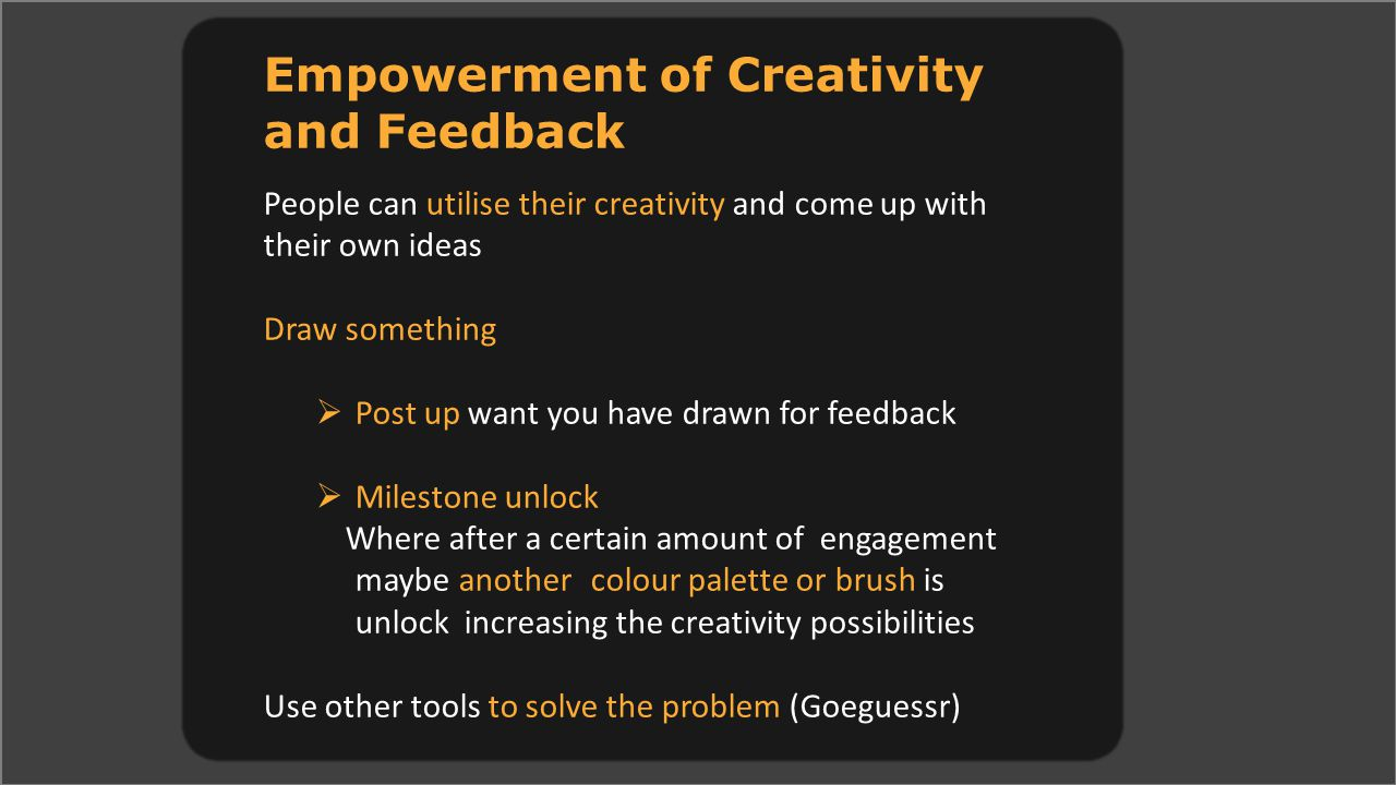 Empowerment of Creativity and Feedback People can utilise their creativity and come up with their own ideas Draw something  Post up want you have drawn for feedback  Milestone unlock Where after a certain amount of engagement maybe another colour palette or brush is unlock increasing the creativity possibilities Use other tools to solve the problem (Goeguessr)