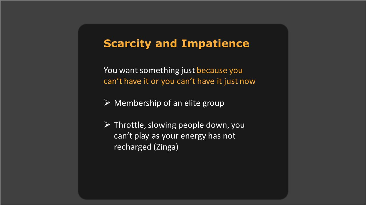 Scarcity and Impatience You want something just because you can't have it or you can't have it just now  Membership of an elite group  Throttle, slowing people down, you can't play as your energy has not recharged (Zinga)