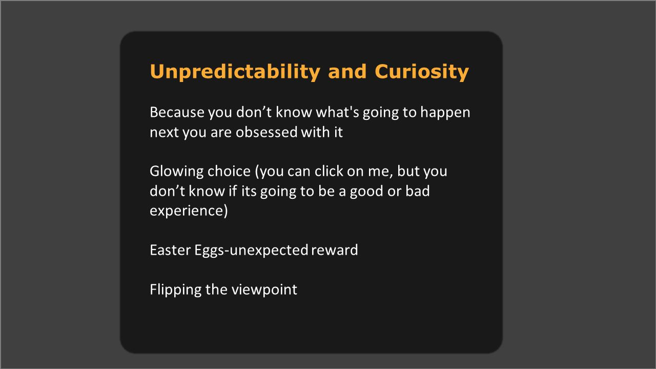 Unpredictability and Curiosity Because you don't know what s going to happen next you are obsessed with it Glowing choice (you can click on me, but you don't know if its going to be a good or bad experience) Easter Eggs-unexpected reward Flipping the viewpoint