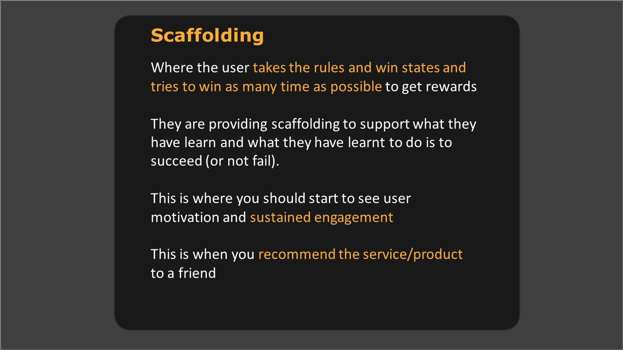 Scaffolding Where the user takes the rules and win states and tries to win as many time as possible to get rewards They are providing scaffolding to support what they have learn and what they have learnt to do is to succeed (or not fail).