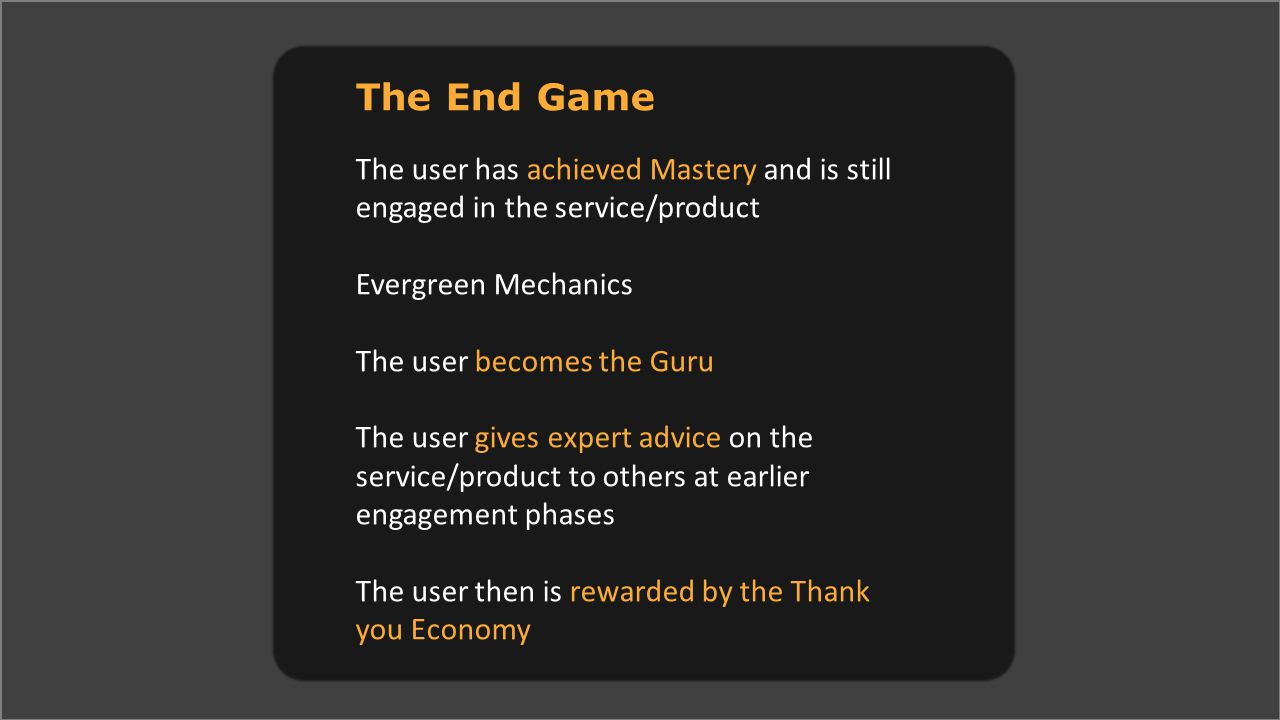 The End Game The user has achieved Mastery and is still engaged in the service/product Evergreen Mechanics The user becomes the Guru The user gives expert advice on the service/product to others at earlier engagement phases The user then is rewarded by the Thank you Economy