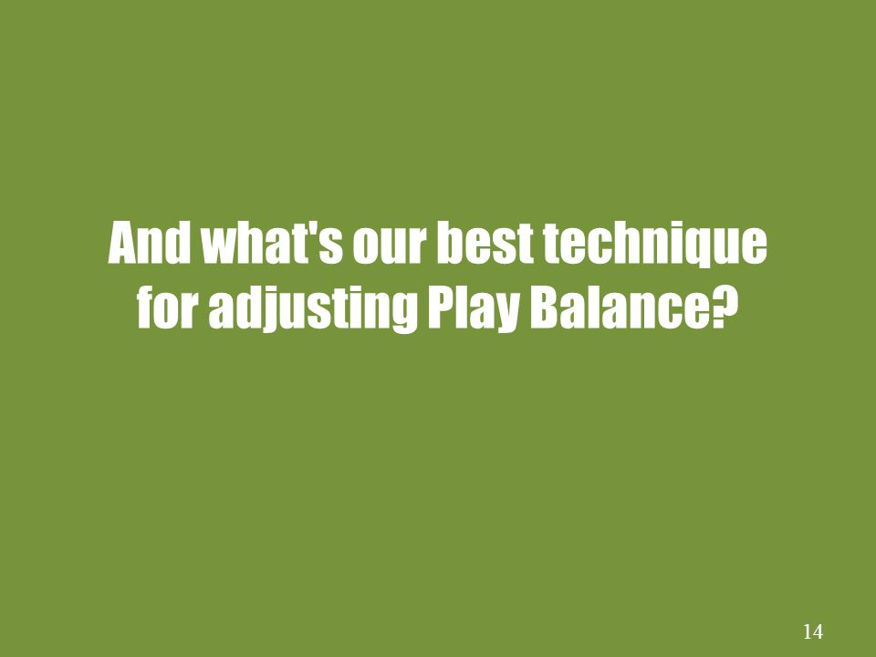 14 And what s our best technique for adjusting Play Balance