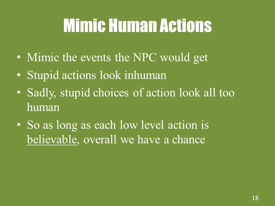 18 Mimic Human Actions Mimic the events the NPC would get Stupid actions look inhuman Sadly, stupid choices of action look all too human So as long as each low level action is believable, overall we have a chance