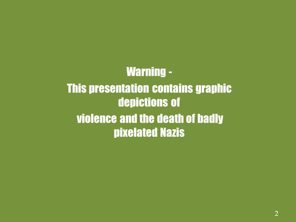 2 Warning - This presentation contains graphic depictions of violence and the death of badly pixelated Nazis