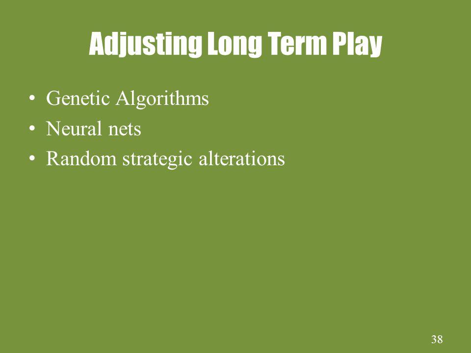 38 Adjusting Long Term Play Genetic Algorithms Neural nets Random strategic alterations