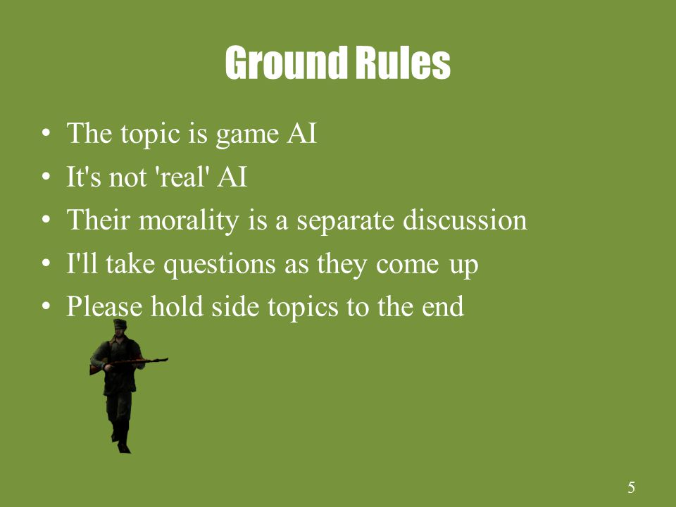 5 Ground Rules The topic is game AI It s not real AI Their morality is a separate discussion I ll take questions as they come up Please hold side topics to the end