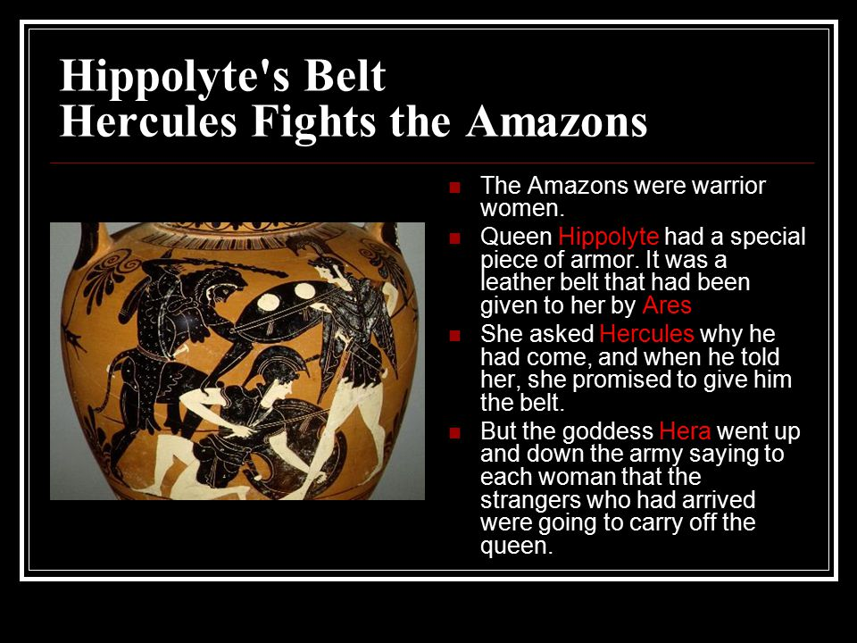 Hippolyte s Belt Hercules Fights the Amazons The Amazons were warrior women.