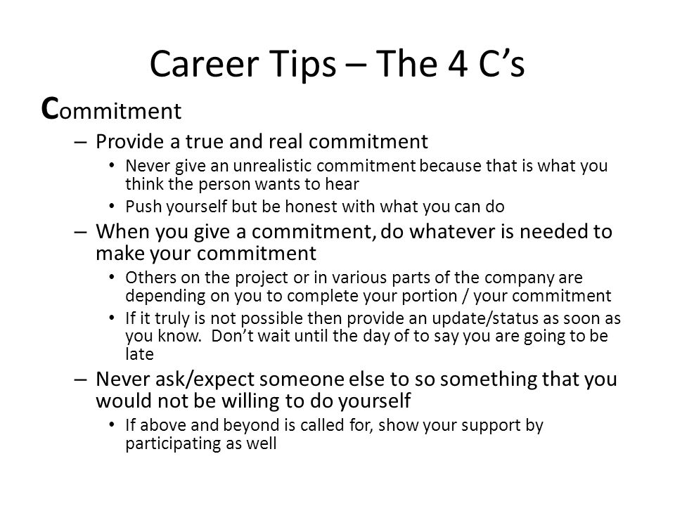 Career Tips – The 4 C's C ommitment – Provide a true and real commitment Never give an unrealistic commitment because that is what you think the perso