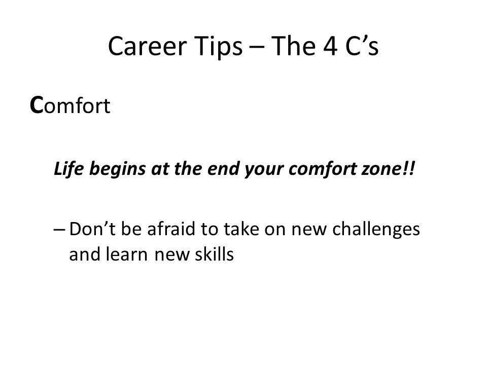 Career Tips – The 4 C's C omfort Life begins at the end your comfort zone!! – Don't be afraid to take on new challenges and learn new skills