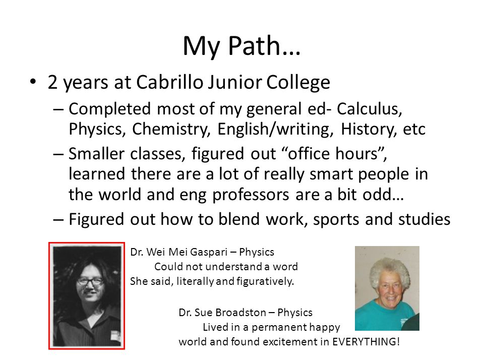 My Path… 2 years at Cabrillo Junior College – Completed most of my general ed- Calculus, Physics, Chemistry, English/writing, History, etc – Smaller classes, figured out office hours , learned there are a lot of really smart people in the world and eng professors are a bit odd… – Figured out how to blend work, sports and studies Dr.