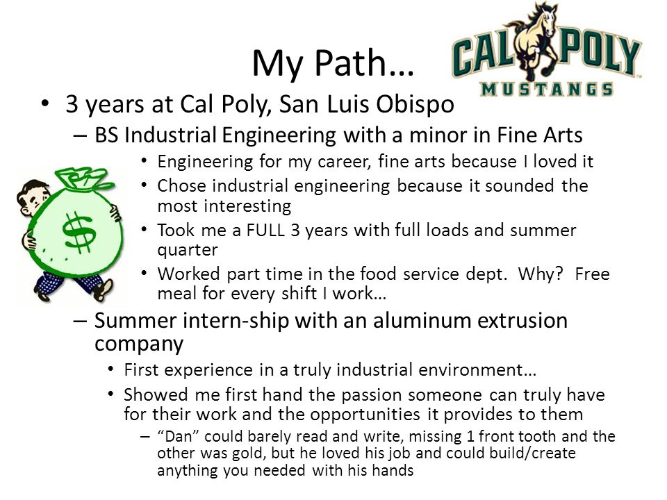 My Path… 3 years at Cal Poly, San Luis Obispo – BS Industrial Engineering with a minor in Fine Arts Engineering for my career, fine arts because I lov