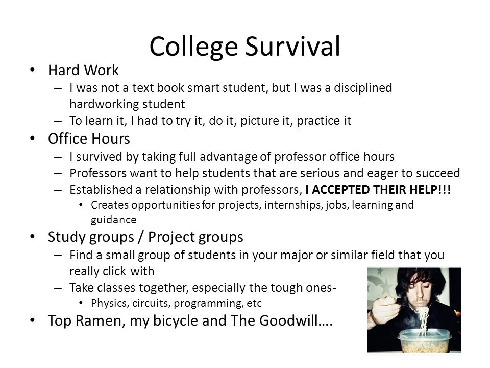 College Survival Hard Work – I was not a text book smart student, but I was a disciplined hardworking student – To learn it, I had to try it, do it, picture it, practice it Office Hours – I survived by taking full advantage of professor office hours – Professors want to help students that are serious and eager to succeed – Established a relationship with professors, I ACCEPTED THEIR HELP!!.