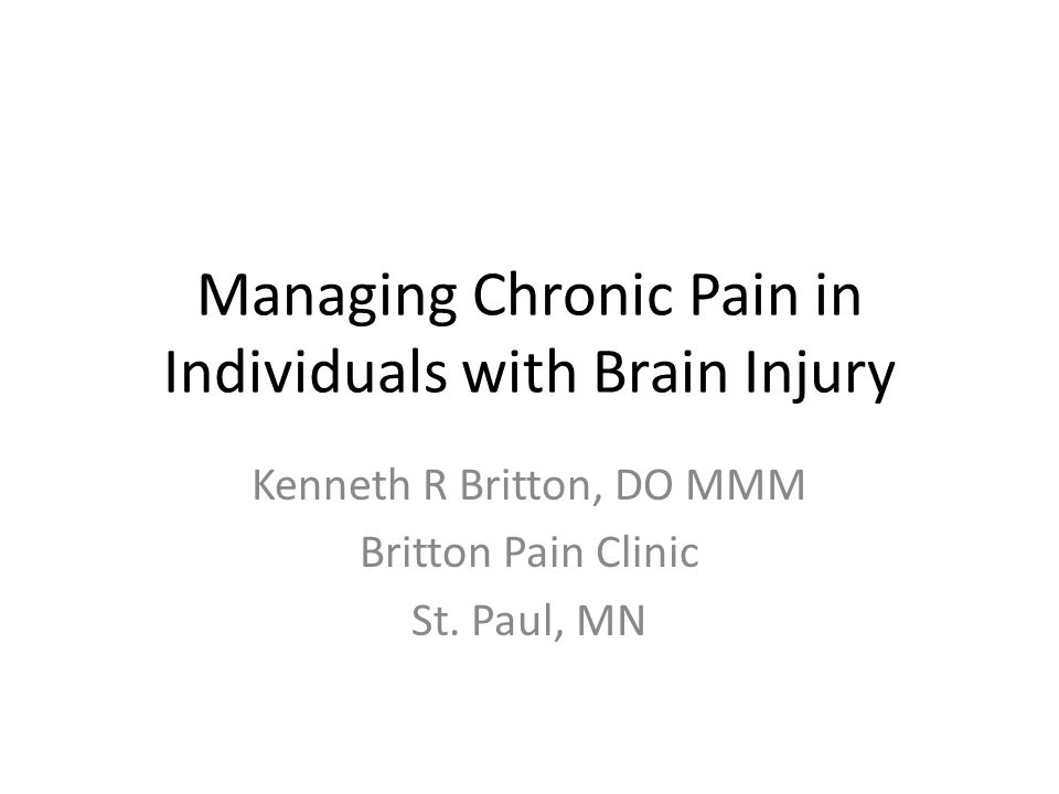 Managing Chronic Pain in Individuals with Brain Injury Kenneth R Britton, DO MMM Britton Pain Clinic St. Paul, MN