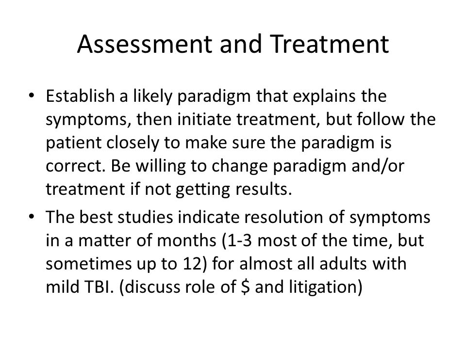 Assessment and Treatment Establish a likely paradigm that explains the symptoms, then initiate treatment, but follow the patient closely to make sure