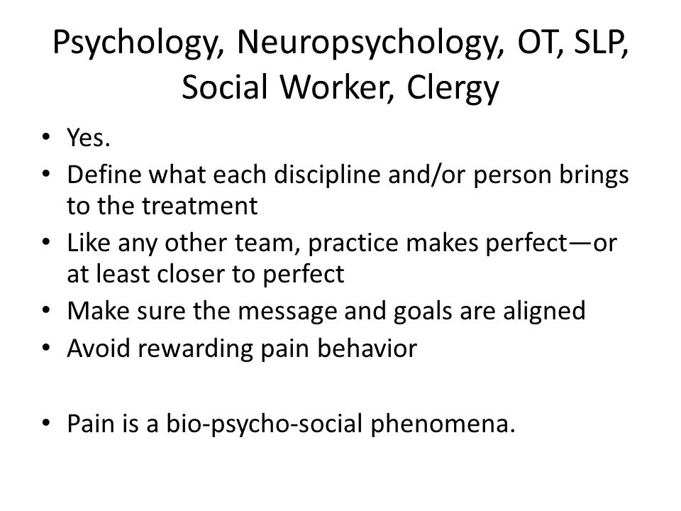 Psychology, Neuropsychology, OT, SLP, Social Worker, Clergy Yes. Define what each discipline and/or person brings to the treatment Like any other team
