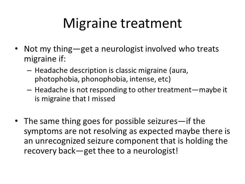 Migraine treatment Not my thing—get a neurologist involved who treats migraine if: – Headache description is classic migraine (aura, photophobia, phon