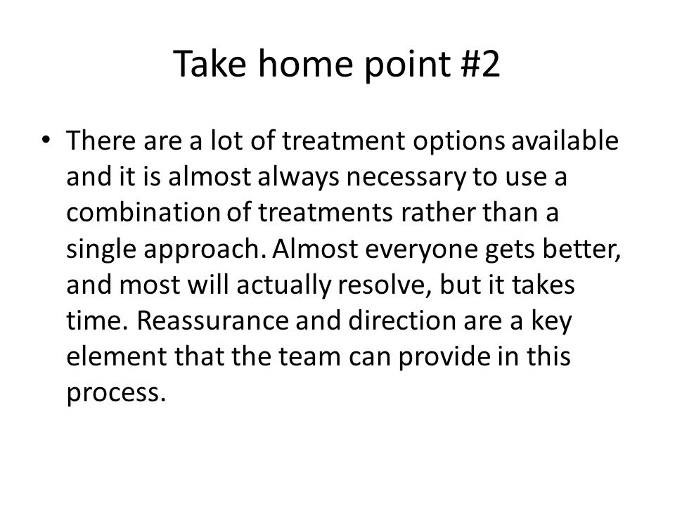 Take home point #2 There are a lot of treatment options available and it is almost always necessary to use a combination of treatments rather than a s