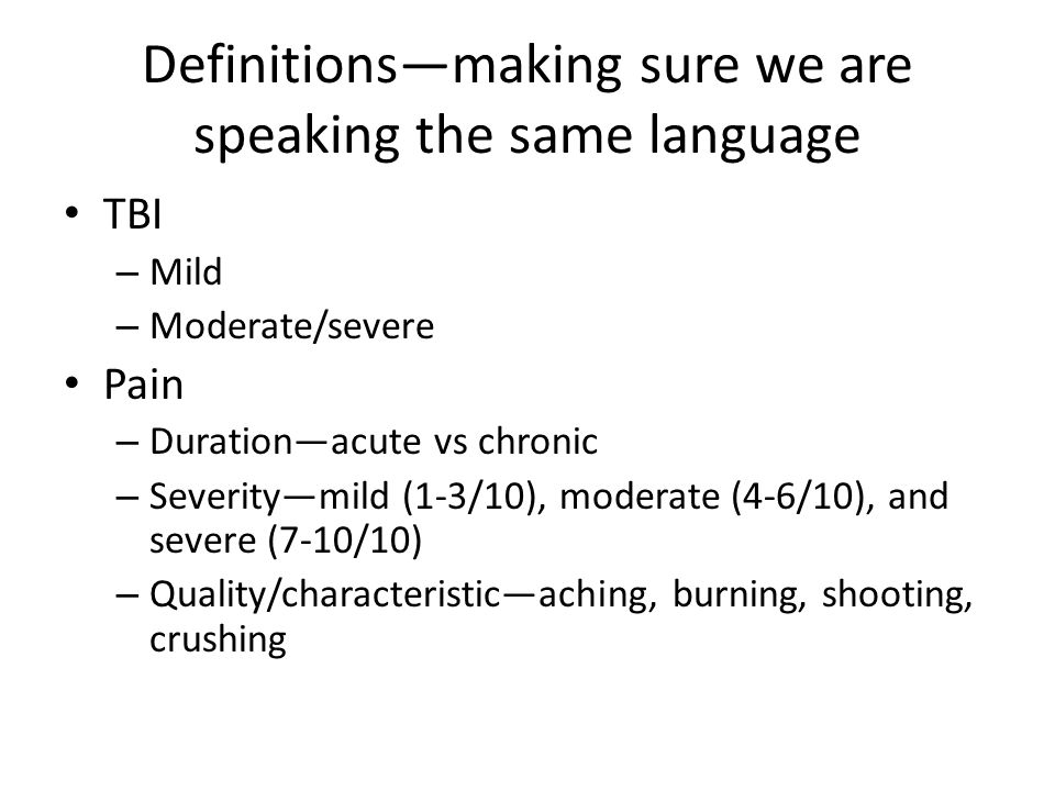 Definitions—making sure we are speaking the same language TBI – Mild – Moderate/severe Pain – Duration—acute vs chronic – Severity—mild (1-3/10), mode
