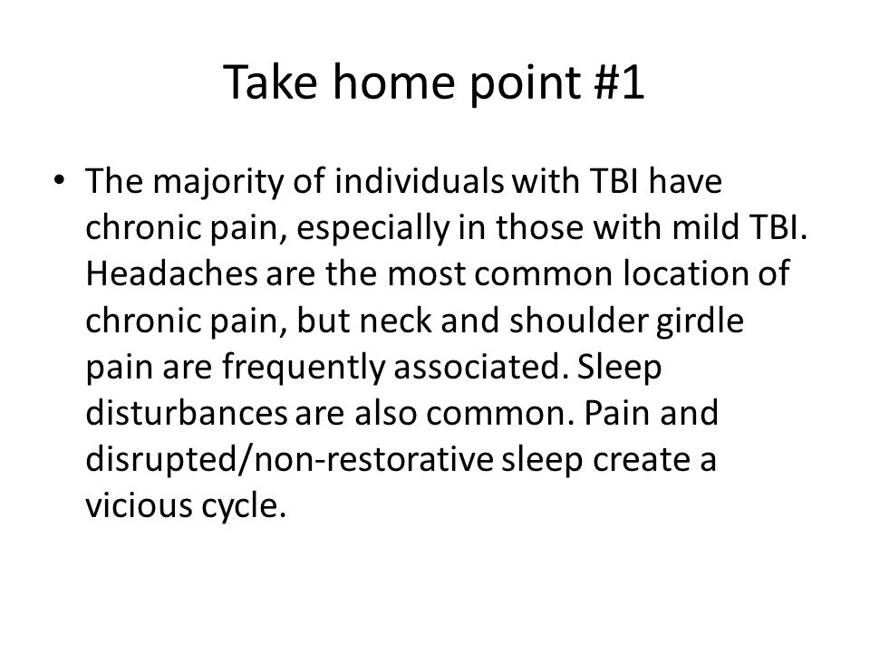 Take home point #1 The majority of individuals with TBI have chronic pain, especially in those with mild TBI. Headaches are the most common location o