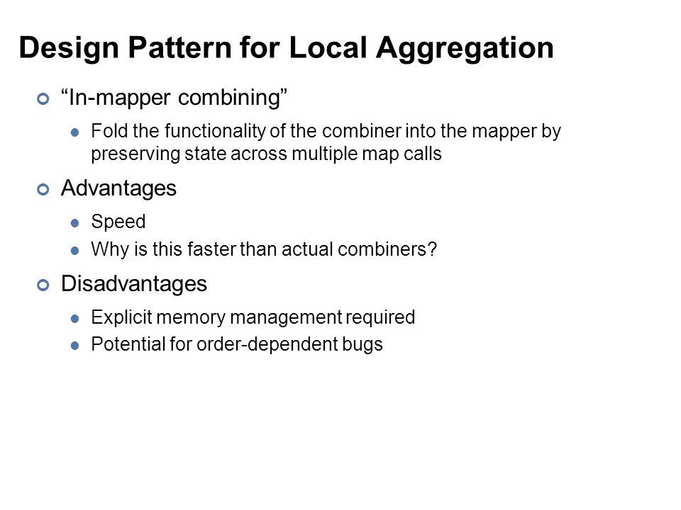 Design Pattern for Local Aggregation In-mapper combining Fold the functionality of the combiner into the mapper by preserving state across multiple map calls Advantages Speed Why is this faster than actual combiners.