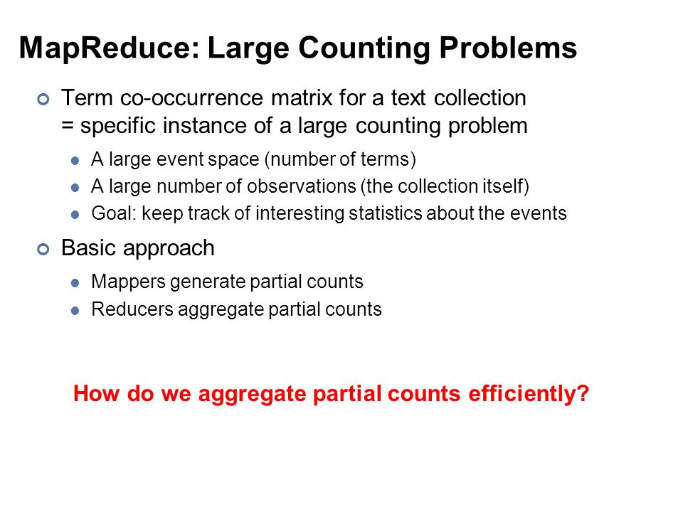 MapReduce: Large Counting Problems Term co-occurrence matrix for a text collection = specific instance of a large counting problem A large event space (number of terms) A large number of observations (the collection itself) Goal: keep track of interesting statistics about the events Basic approach Mappers generate partial counts Reducers aggregate partial counts How do we aggregate partial counts efficiently?