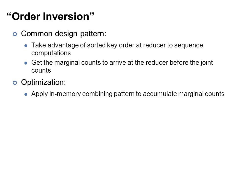 Order Inversion Common design pattern: Take advantage of sorted key order at reducer to sequence computations Get the marginal counts to arrive at the reducer before the joint counts Optimization: Apply in-memory combining pattern to accumulate marginal counts