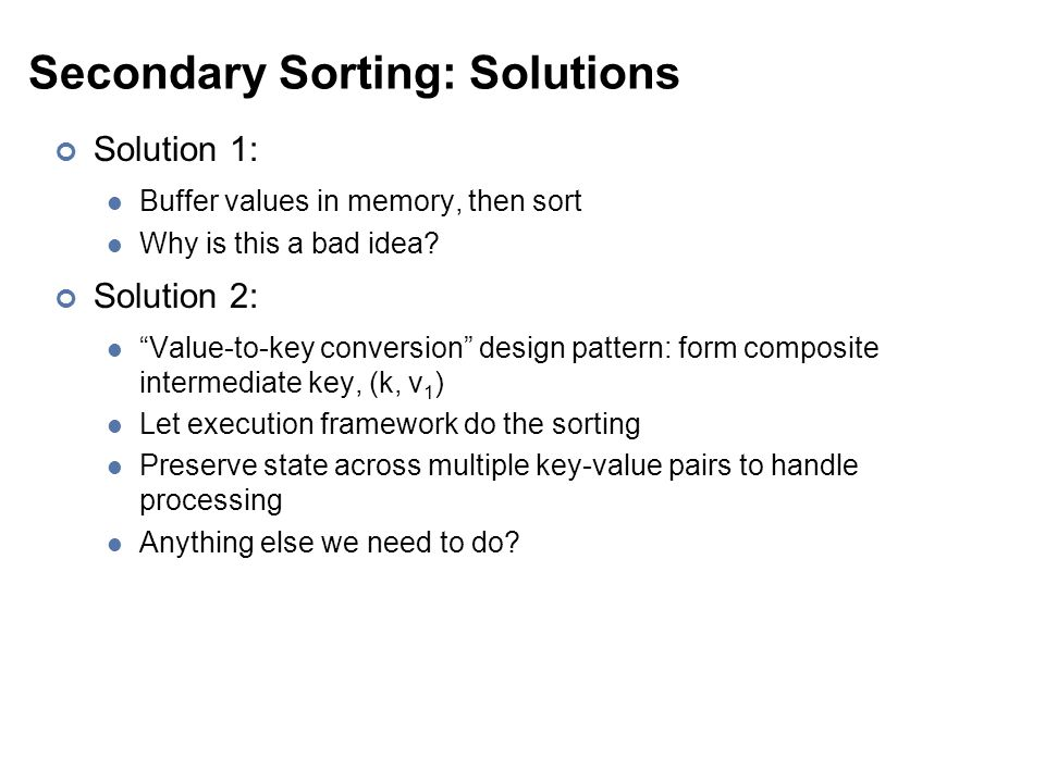 """Secondary Sorting: Solutions Solution 1: Buffer values in memory, then sort Why is this a bad idea? Solution 2: """"Value-to-key conversion"""" design patte"""