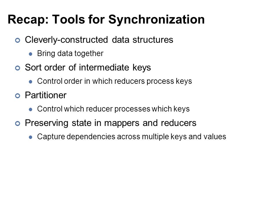 Recap: Tools for Synchronization Cleverly-constructed data structures Bring data together Sort order of intermediate keys Control order in which reducers process keys Partitioner Control which reducer processes which keys Preserving state in mappers and reducers Capture dependencies across multiple keys and values