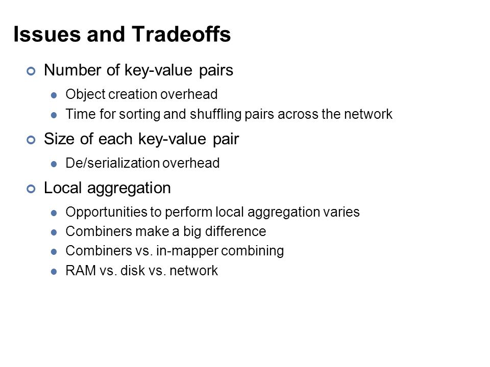 Issues and Tradeoffs Number of key-value pairs Object creation overhead Time for sorting and shuffling pairs across the network Size of each key-value pair De/serialization overhead Local aggregation Opportunities to perform local aggregation varies Combiners make a big difference Combiners vs.