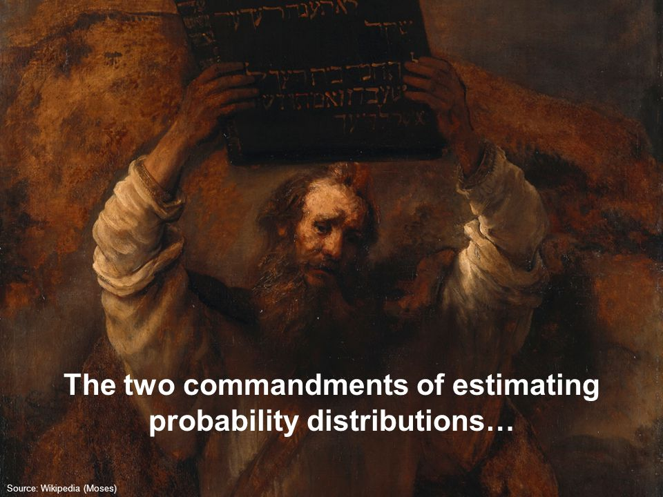 The two commandments of estimating probability distributions… Source: Wikipedia (Moses)