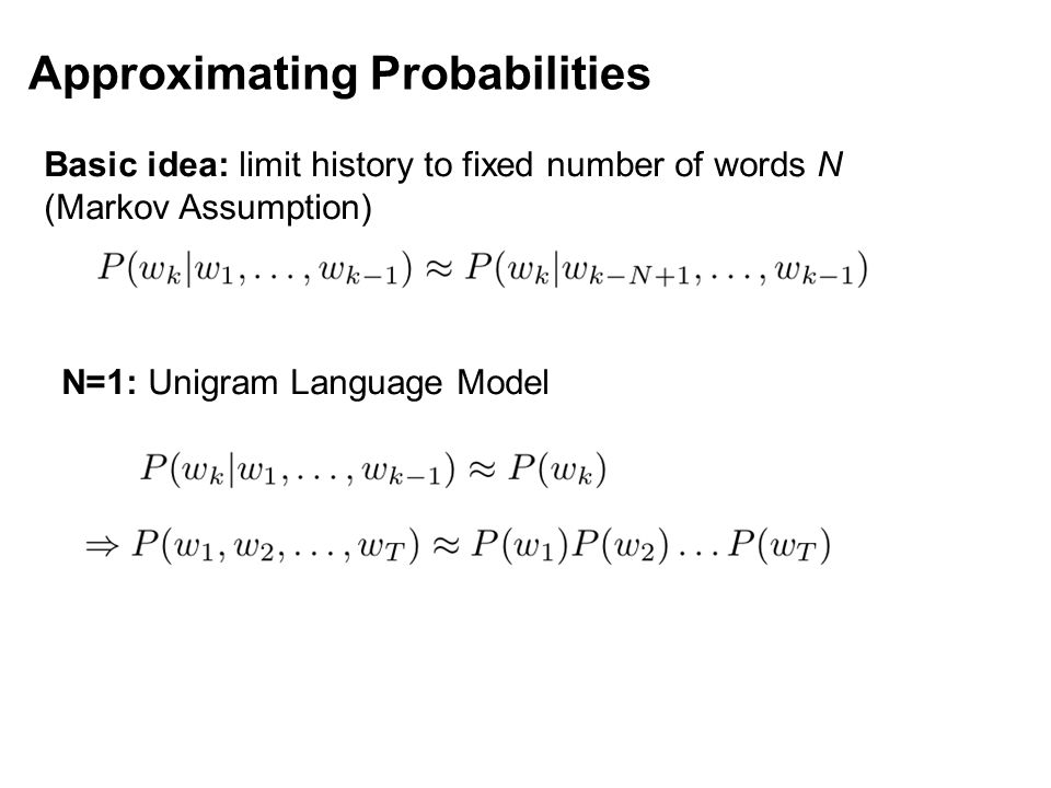 Approximating Probabilities Basic idea: limit history to fixed number of words N (Markov Assumption) N=1: Unigram Language Model