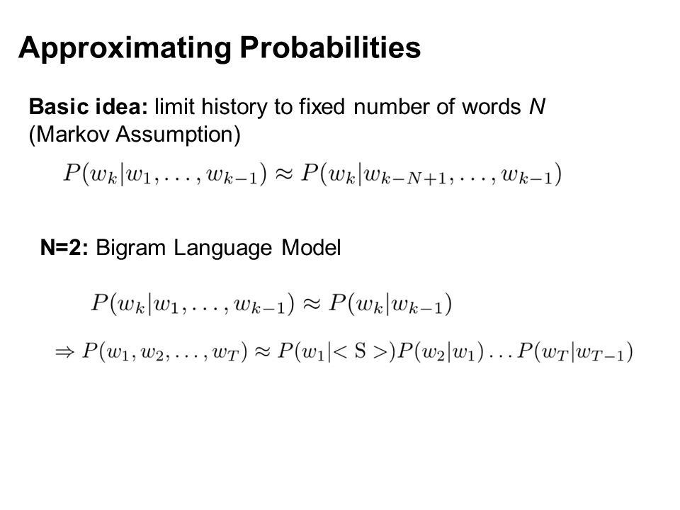 Approximating Probabilities Basic idea: limit history to fixed number of words N (Markov Assumption) N=2: Bigram Language Model