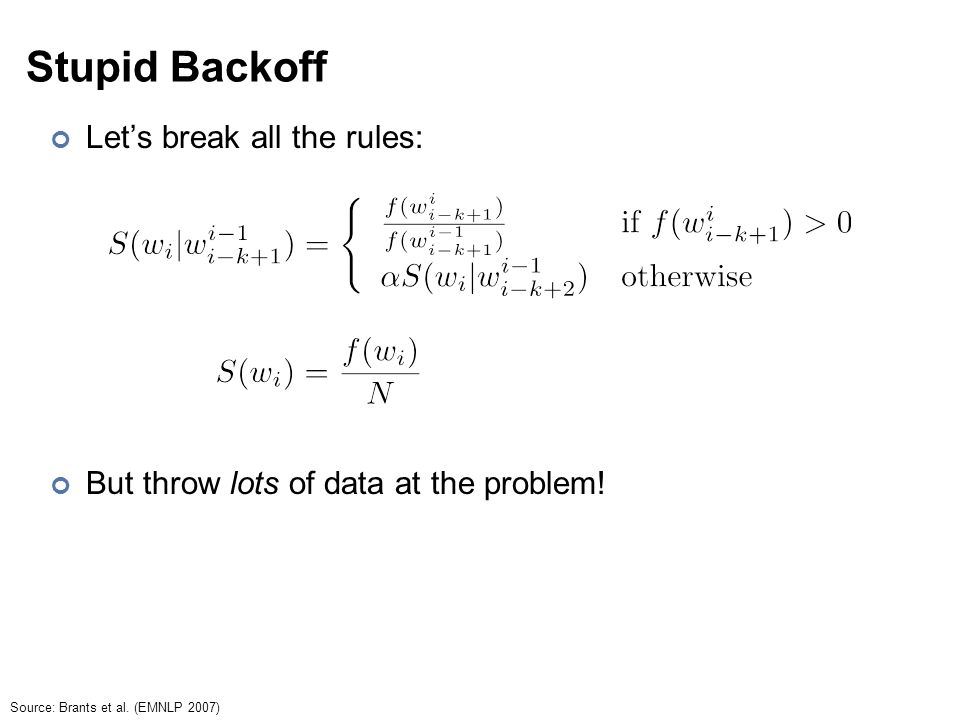 Stupid Backoff Let's break all the rules: But throw lots of data at the problem.