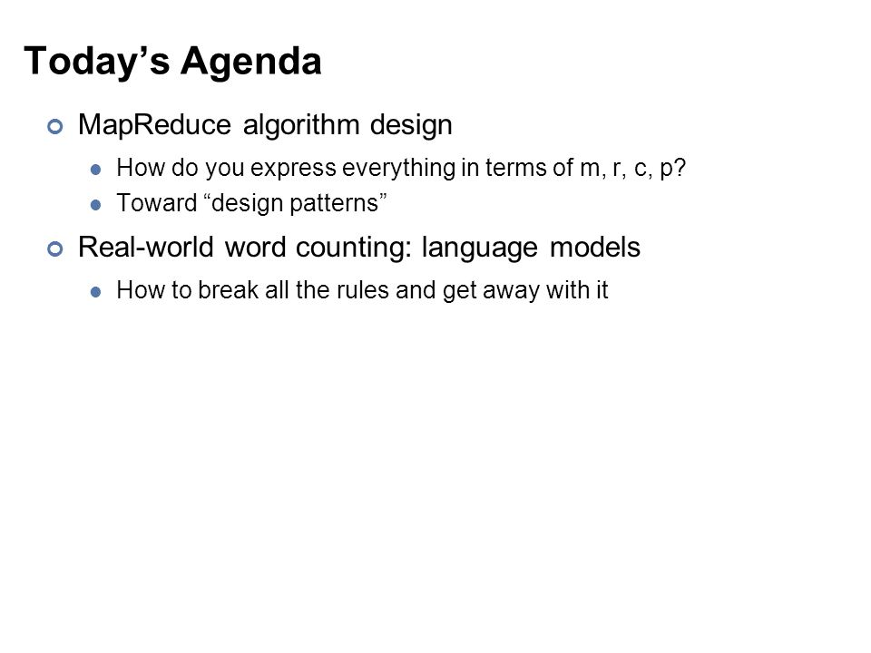 Today's Agenda MapReduce algorithm design How do you express everything in terms of m, r, c, p.