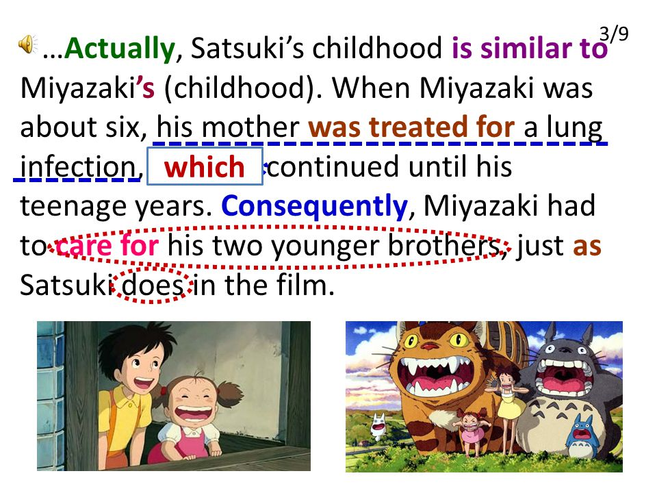3/9 …Actually, Satsuki's childhood is similar to Miyazaki's (childhood). When Miyazaki was about six, his mother was treated for a lung infection, and