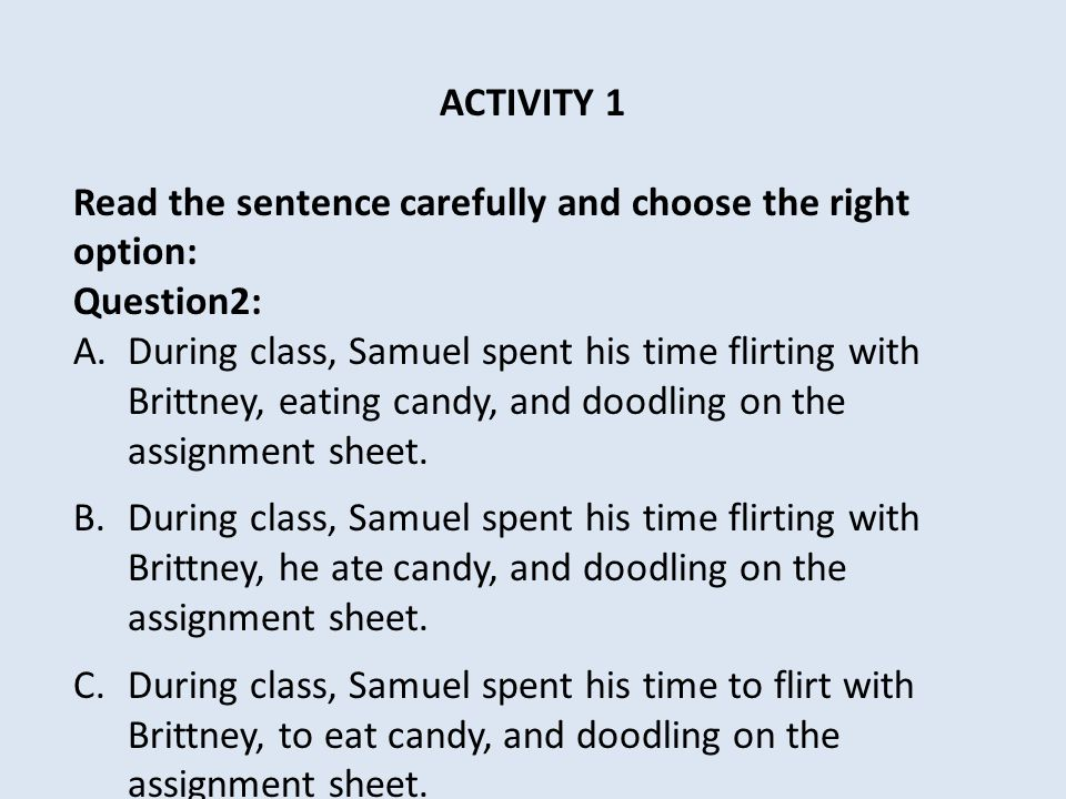 ACTIVITY 1 Read the sentence carefully and choose the right option: Question2: A.During class, Samuel spent his time flirting with Brittney, eating candy, and doodling on the assignment sheet.