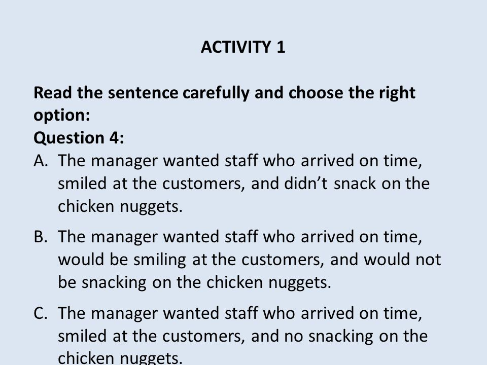 ACTIVITY 1 Read the sentence carefully and choose the right option: Question 4: A.The manager wanted staff who arrived on time, smiled at the customers, and didn't snack on the chicken nuggets.