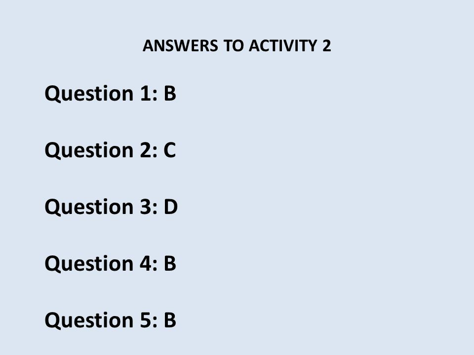 ANSWERS TO ACTIVITY 2 Question 1: B Question 2: C Question 3: D Question 4: B Question 5: B