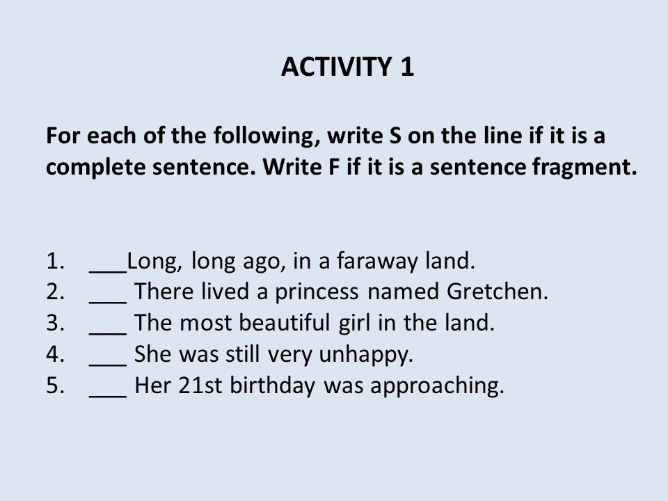 ACTIVITY 1 For each of the following, write S on the line if it is a complete sentence.