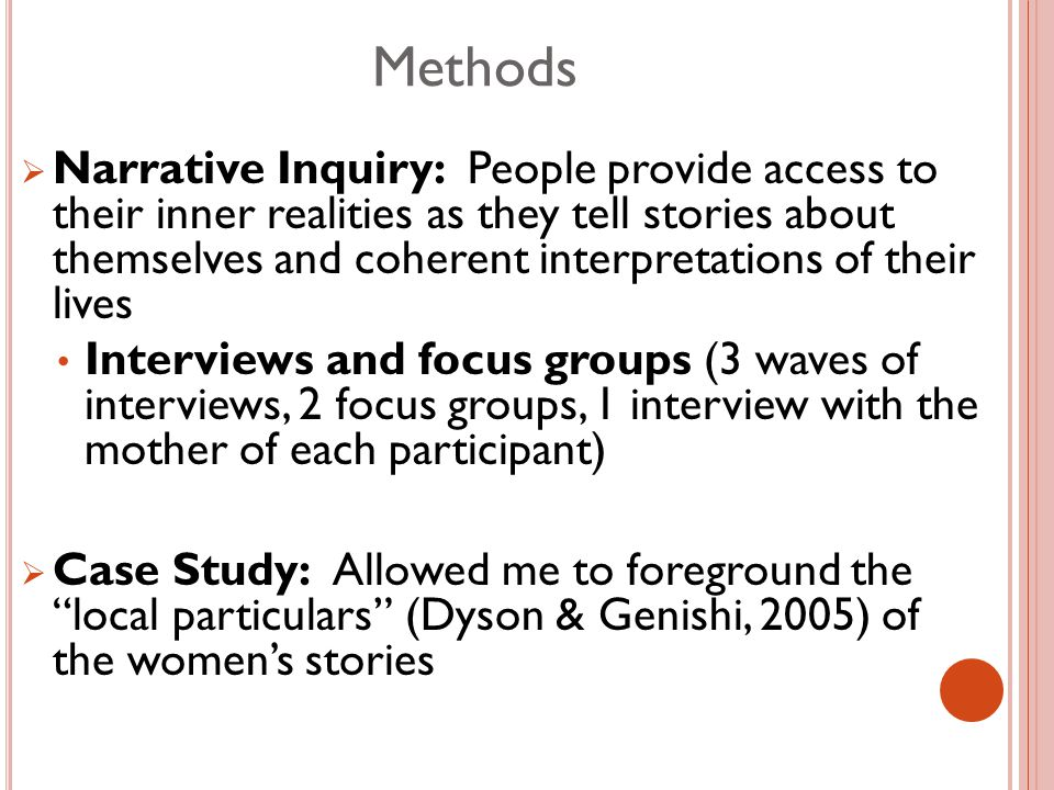 Methods  Narrative Inquiry: People provide access to their inner realities as they tell stories about themselves and coherent interpretations of their lives Interviews and focus groups (3 waves of interviews, 2 focus groups, 1 interview with the mother of each participant)  Case Study: Allowed me to foreground the local particulars (Dyson & Genishi, 2005) of the women's stories