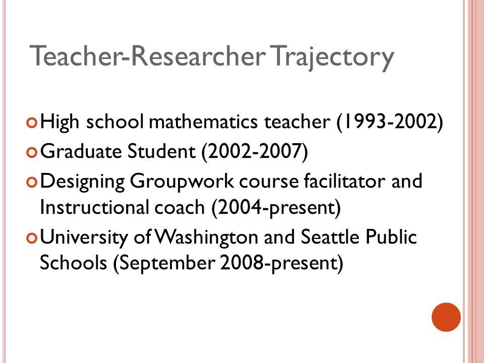 Teacher-Researcher Trajectory High school mathematics teacher (1993-2002) Graduate Student (2002-2007) Designing Groupwork course facilitator and Instructional coach (2004-present) University of Washington and Seattle Public Schools (September 2008-present)