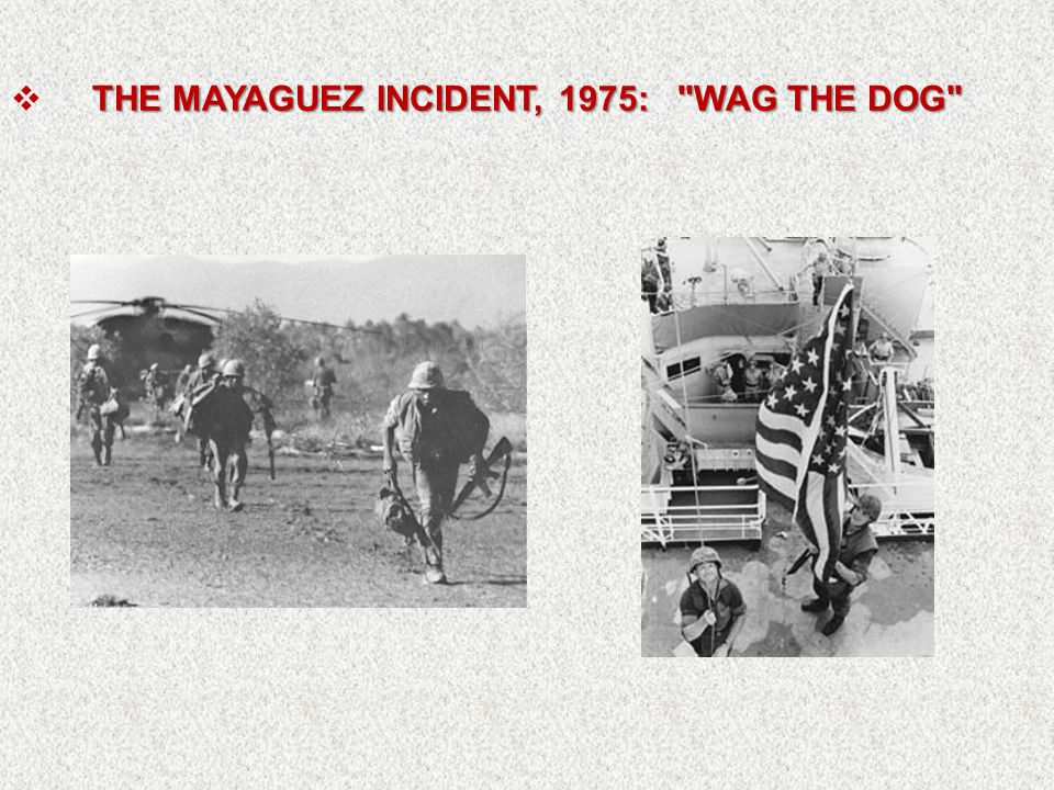 THE MAYAGUEZ INCIDENT, 1975: WAG THE DOG  THE MAYAGUEZ INCIDENT, 1975: WAG THE DOG