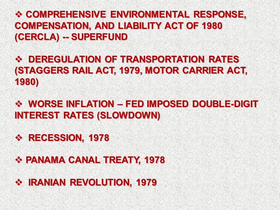  COMPREHENSIVE ENVIRONMENTAL RESPONSE, COMPENSATION, AND LIABILITY ACT OF 1980 (CERCLA) -- SUPERFUND  DEREGULATION OF TRANSPORTATION RATES (STAGGERS RAIL ACT, 1979, MOTOR CARRIER ACT, 1980)  WORSE INFLATION – FED IMPOSED DOUBLE-DIGIT INTEREST RATES (SLOWDOWN)  RECESSION, 1978  PANAMA CANAL TREATY, 1978  IRANIAN REVOLUTION, 1979