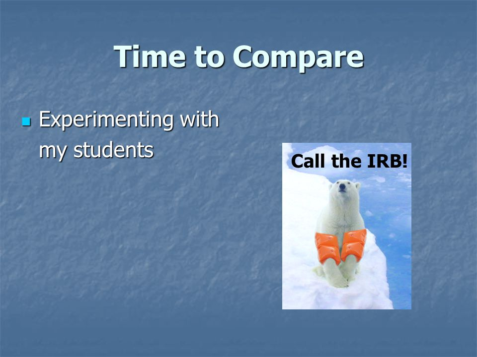 Time to Compare Experimenting with Experimenting with my students Call the IRB!